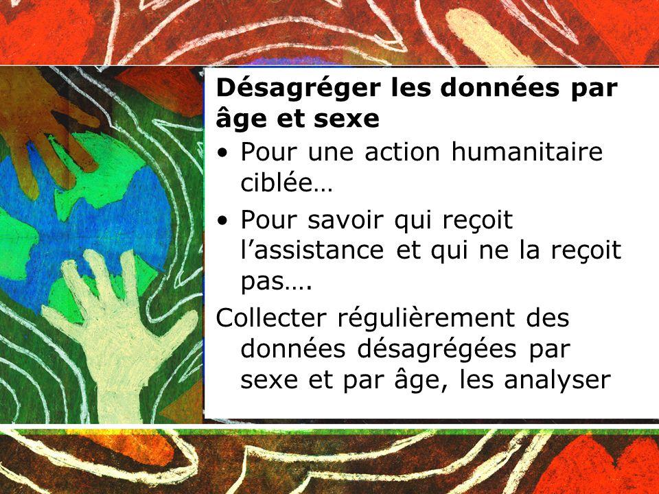 Désagréger les données par âge et sexe Pour une action humanitaire ciblée… Pour savoir qui reçoit lassistance et qui ne la reçoit pas….