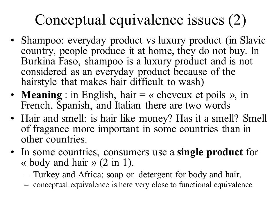 Functional equivalence issues (1) Shampoos various functions: to wash, to comb (démêler), to fortify, to perfume depending of hair type: normal, greasy/oily, dry, fine, colored, highlighted, damaged, curly/wavy, frizzy and/or benefit: anti-dandruff, boost volume, shine (brillance), anti hair loss, anti breakage, anti « split ends », protection-vitamins (i.e Islamic veil) => care/hygiene product vs beauty product (very close to concept) Exotic functions of shampoo –China: used as a detergent to wash delicate fabrics and dogs as well –Uzbekistan: used for cars and windows as well.