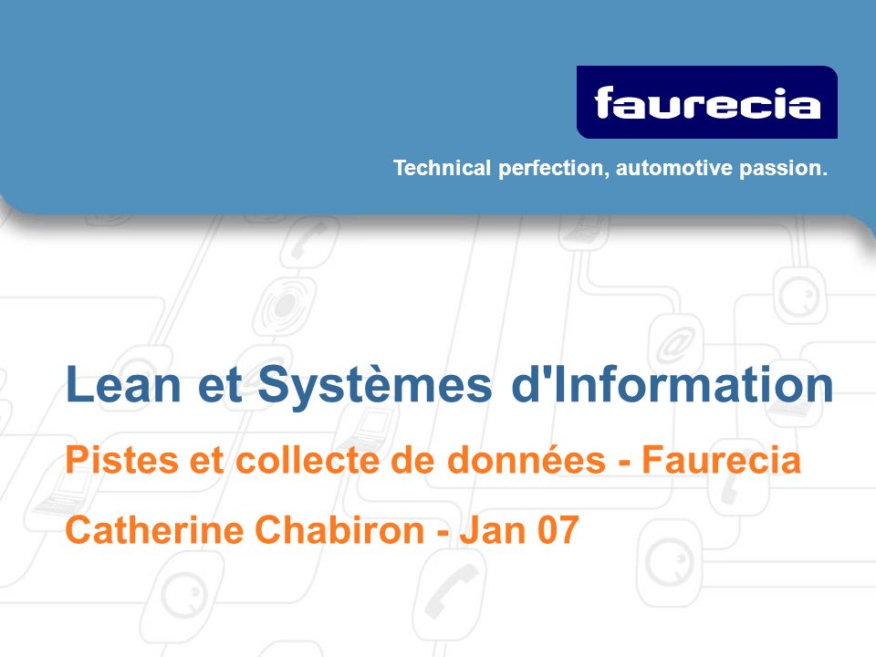 Technical perfection, automotive passion. Lean et Systèmes d'Information Pistes et collecte de données - Faurecia Catherine Chabiron - Jan 07