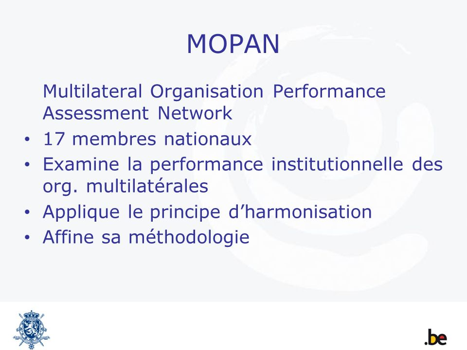 MOPAN Multilateral Organisation Performance Assessment Network 17 membres nationaux Examine la performance institutionnelle des org.