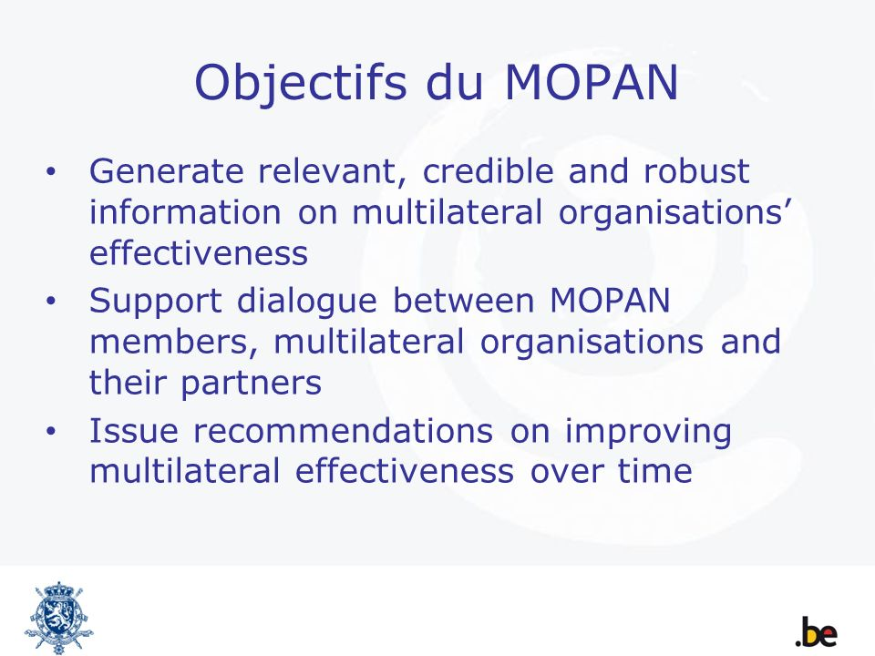 Objectifs du MOPAN Generate relevant, credible and robust information on multilateral organisations effectiveness Support dialogue between MOPAN members, multilateral organisations and their partners Issue recommendations on improving multilateral effectiveness over time