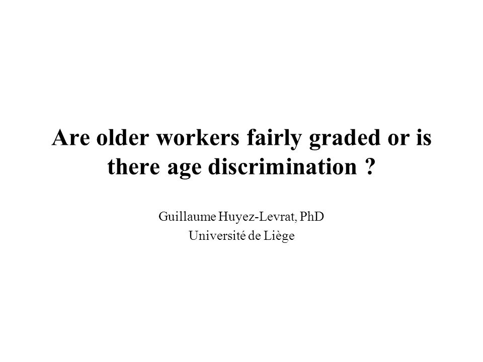 Are older workers fairly graded or is there age discrimination ? Guillaume Huyez-Levrat, PhD Université de Liège