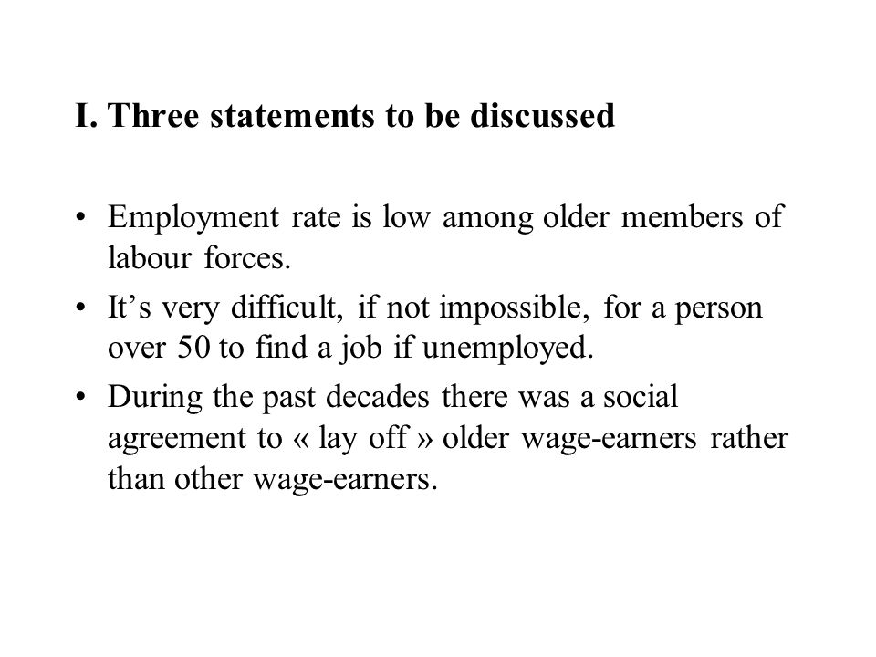 I. Three statements to be discussed Employment rate is low among older members of labour forces. Its very difficult, if not impossible, for a person o