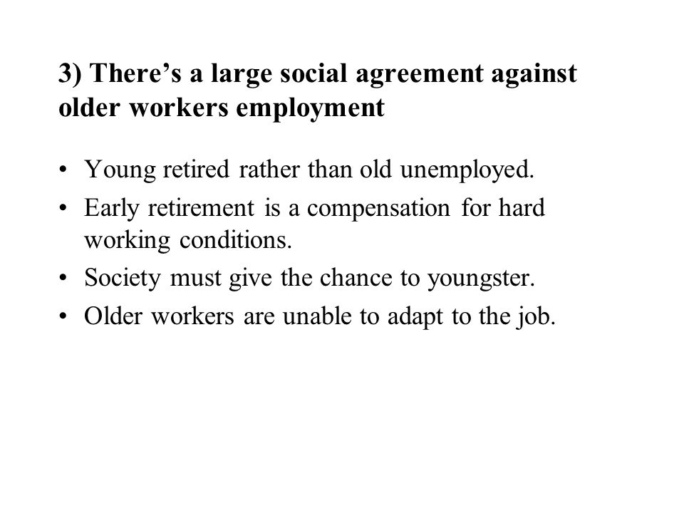 3) Theres a large social agreement against older workers employment Young retired rather than old unemployed. Early retirement is a compensation for h