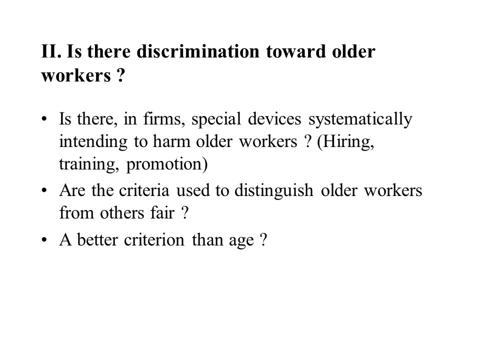 II. Is there discrimination toward older workers ? Is there, in firms, special devices systematically intending to harm older workers ? (Hiring, train