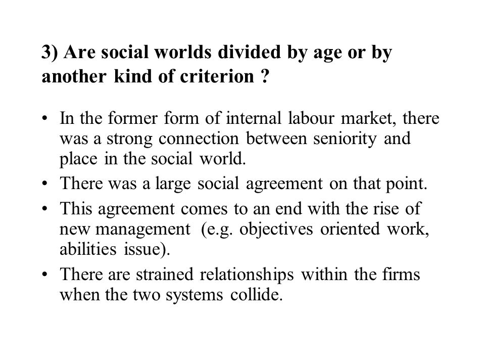 3) Are social worlds divided by age or by another kind of criterion ? In the former form of internal labour market, there was a strong connection betw