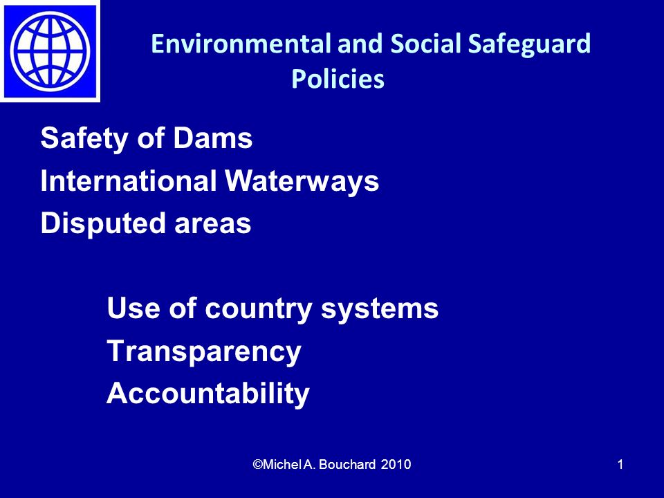 Environmental and Social Safeguard Policies Safety of Dams International Waterways Disputed areas Use of country systems Transparency Accountability ©Michel A.