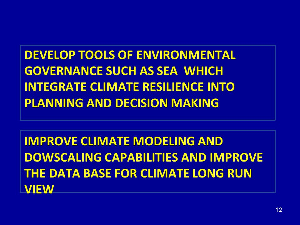 12 5 PRIORITÉS DEVELOP TOOLS OF ENVIRONMENTAL GOVERNANCE SUCH AS SEA WHICH INTEGRATE CLIMATE RESILIENCE INTO PLANNING AND DECISION MAKING IMPROVE CLIMATE MODELING AND DOWSCALING CAPABILITIES AND IMPROVE THE DATA BASE FOR CLIMATE LONG RUN VIEW