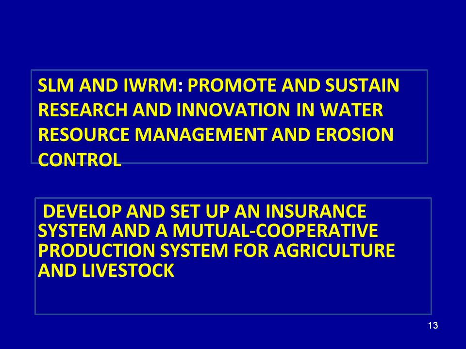 13 5 PRIORITÉS SLM AND IWRM: PROMOTE AND SUSTAIN RESEARCH AND INNOVATION IN WATER RESOURCE MANAGEMENT AND EROSION CONTROL DEVELOP AND SET UP AN INSURANCE SYSTEM AND A MUTUAL-COOPERATIVE PRODUCTION SYSTEM FOR AGRICULTURE AND LIVESTOCK