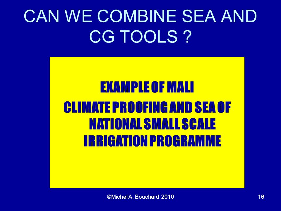 CAN WE COMBINE SEA AND CG TOOLS ? ©Michel A. Bouchard 201016 EXAMPLE OF MALI CLIMATE PROOFING AND SEA OF NATIONAL SMALL SCALE IRRIGATION PROGRAMME