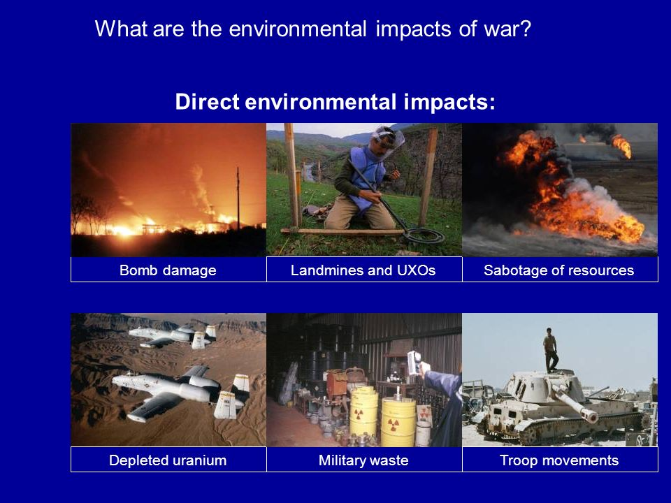 1. Background information Direct environmental impacts: What are the environmetal impacts of war? Bomb damage Landmines and UXOs Depleted Uranium Mili
