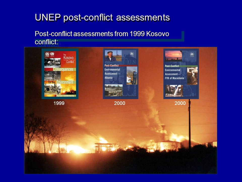 UNEP post-conflict assessments Post-conflict assessments from 1999 Kosovo conflict: 1999 2000