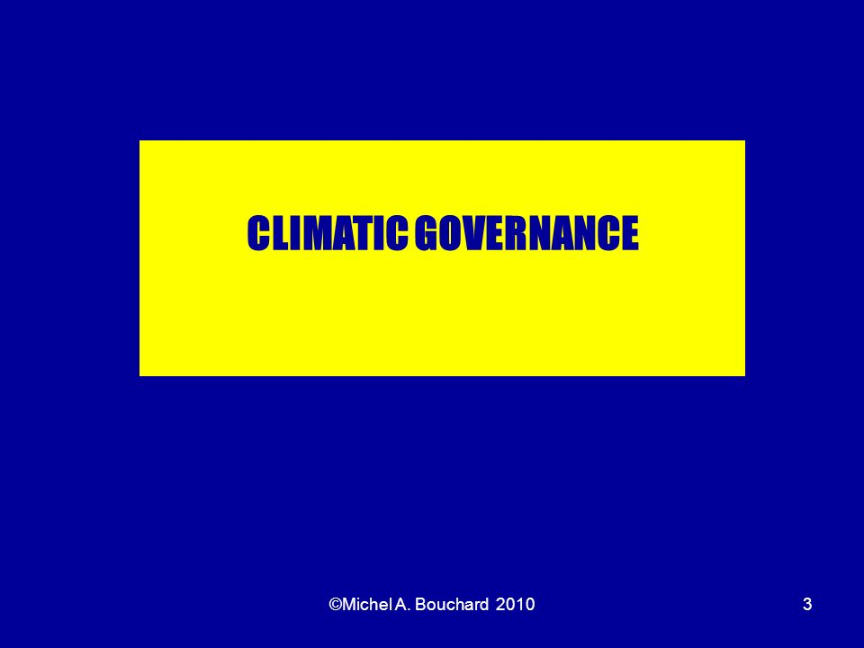 ©Michel A. Bouchard 20103 CLIMATIC GOVERNANCE