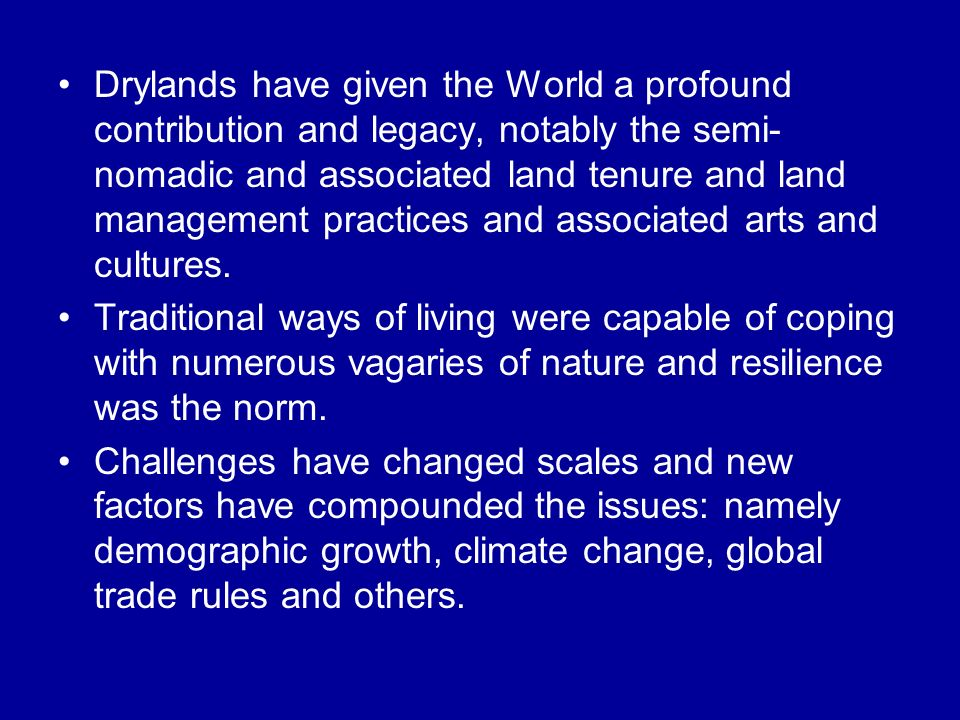 Drylands have given the World a profound contribution and legacy, notably the semi- nomadic and associated land tenure and land management practices and associated arts and cultures.