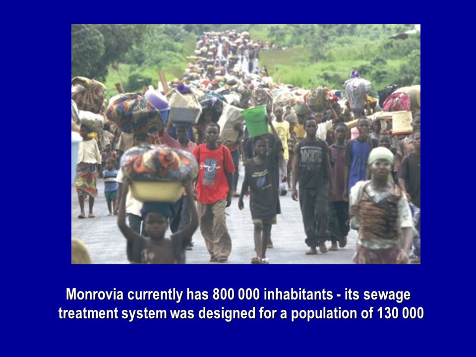 Monrovia currently has 800 000 inhabitants - its sewage treatment system was designed for a population of 130 000 Monrovia currently has 800 000 inhab