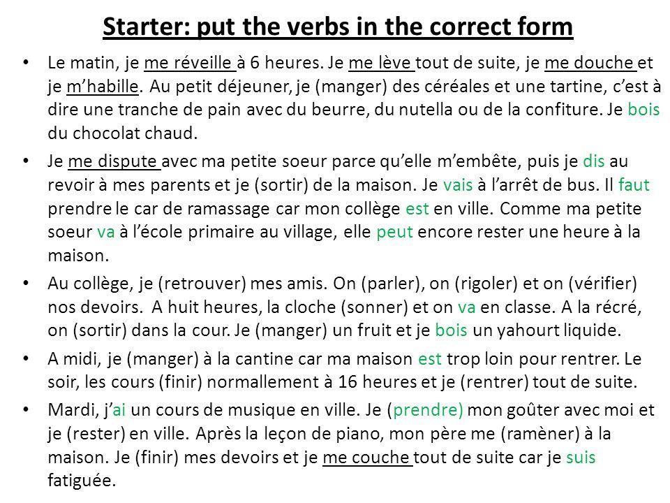 Starter: put the verbs in the correct form Le matin, je me réveille à 6 heures. Je me lève tout de suite, je me douche et je mhabille. Au petit déjeun