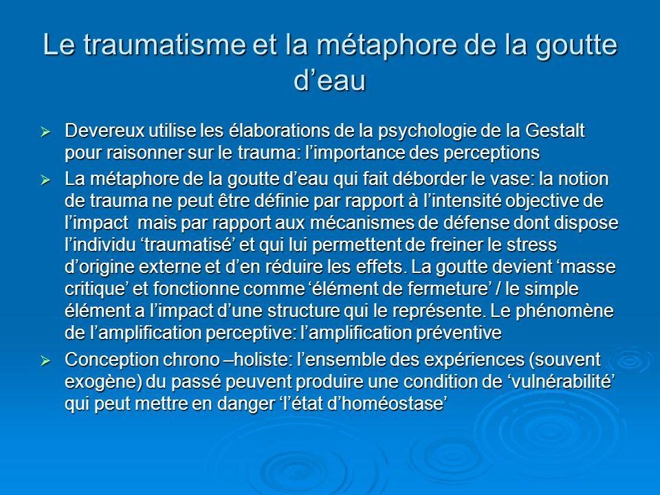 Le traumatisme et la métaphore de la goutte deau Devereux utilise les élaborations de la psychologie de la Gestalt pour raisonner sur le trauma: limportance des perceptions Devereux utilise les élaborations de la psychologie de la Gestalt pour raisonner sur le trauma: limportance des perceptions La métaphore de la goutte deau qui fait déborder le vase: la notion de trauma ne peut être définie par rapport à lintensité objective de limpact mais par rapport aux mécanismes de défense dont dispose lindividu traumatisé et qui lui permettent de freiner le stress dorigine externe et den réduire les effets.