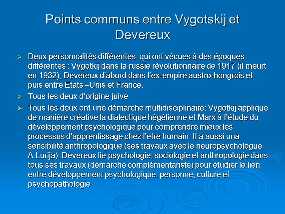 Points communs entre Vygotskij et Devereux Deux personnalités différentes qui ont vécues à des époques différentes : Vygotkij dans la russie révolutionnaire de 1917 (il meurt en 1932), Devereux dabord dans lex-empire austro-hongrois et puis entre Etats –Unis et France.