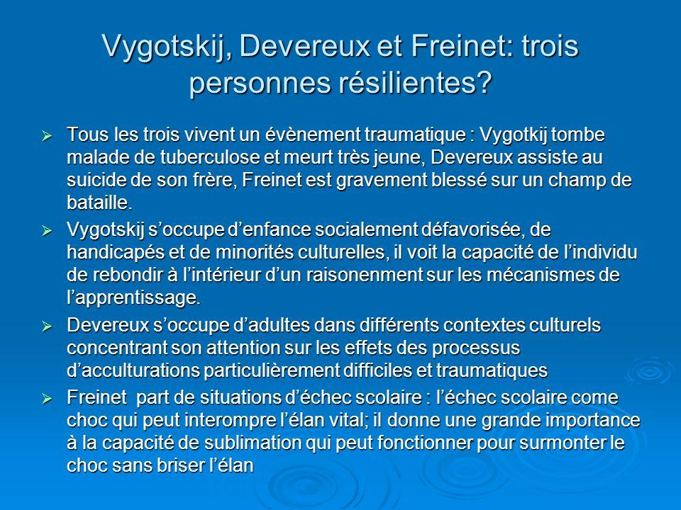 Vygotskij, Devereux et Freinet: trois personnes résilientes? Tous les trois vivent un évènement traumatique : Vygotkij tombe malade de tuberculose et