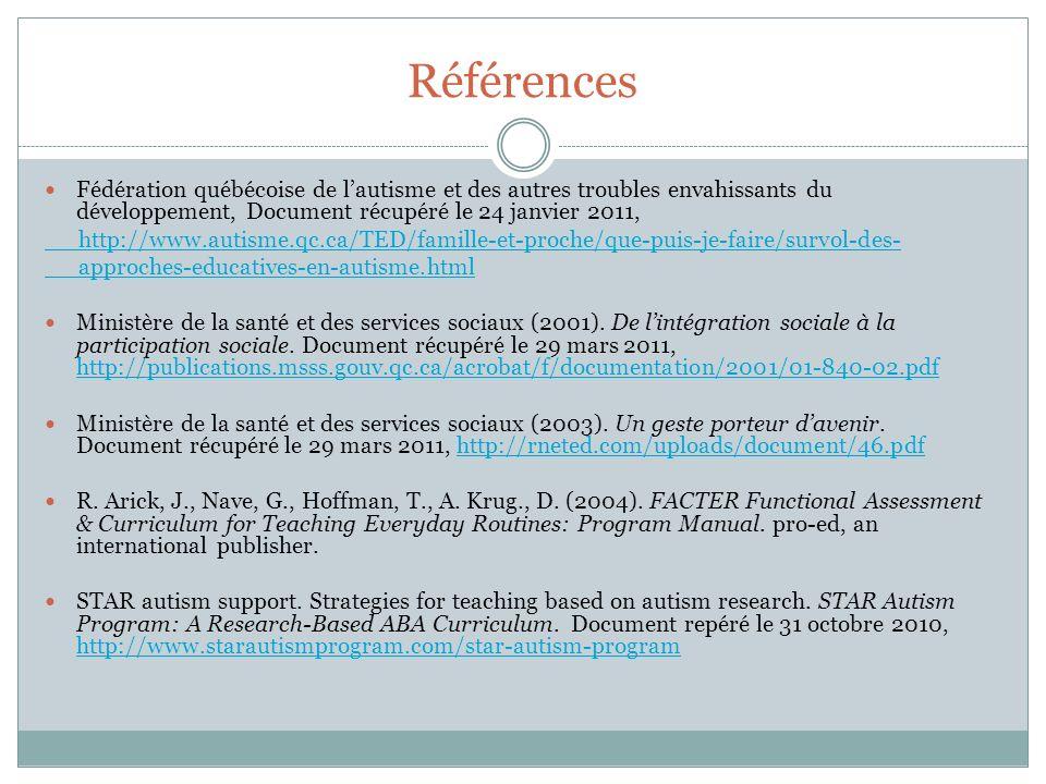 Références Fédération québécoise de lautisme et des autres troubles envahissants du développement, Document récupéré le 24 janvier 2011, http://www.autisme.qc.ca/TED/famille-et-proche/que-puis-je-faire/survol-des- approches-educatives-en-autisme.html Ministère de la santé et des services sociaux (2001).