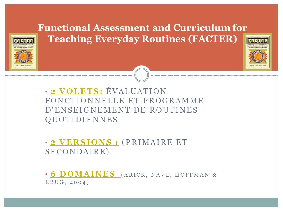 2 VOLETS: ÉVALUATION FONCTIONNELLE ET PROGRAMME DENSEIGNEMENT DE ROUTINES QUOTIDIENNES 2 VERSIONS : (PRIMAIRE ET SECONDAIRE) 6 DOMAINES (ARICK, NAVE, HOFFMAN & KRUG, 2004) Functional Assessment and Curriculum for Teaching Everyday Routines (FACTER)