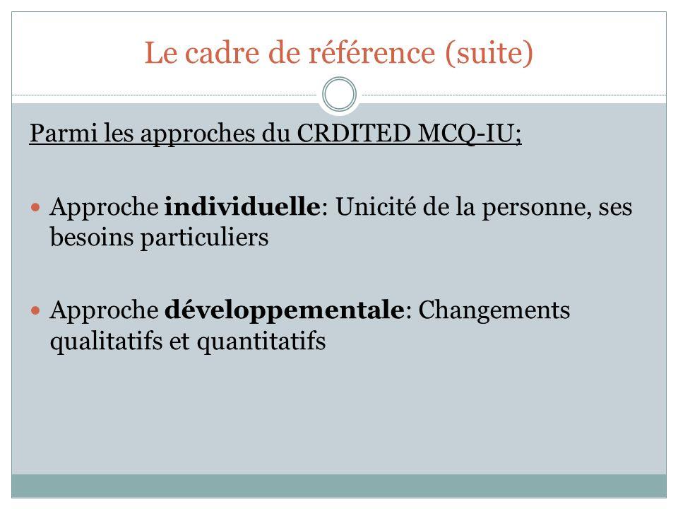 Le cadre de référence (suite) Parmi les approches du CRDITED MCQ-IU; Approche individuelle: Unicité de la personne, ses besoins particuliers Approche développementale: Changements qualitatifs et quantitatifs