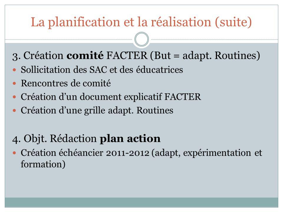 La planification et la réalisation (suite) 3. Création comité FACTER (But = adapt. Routines) Sollicitation des SAC et des éducatrices Rencontres de co