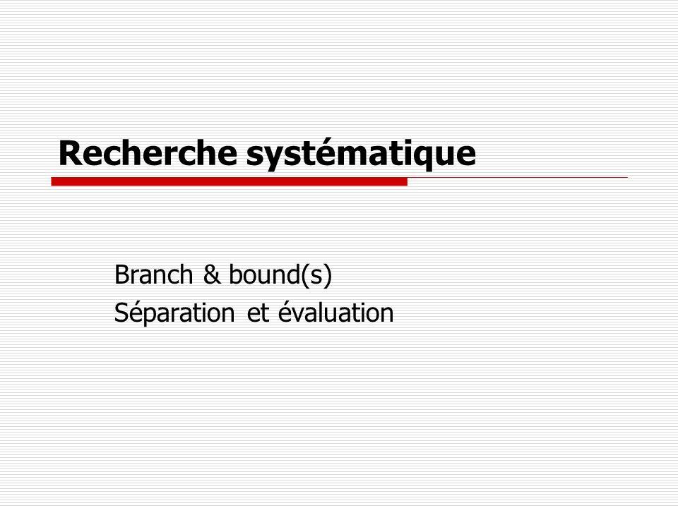 Recherche systématique Branch & bound(s) Séparation et évaluation