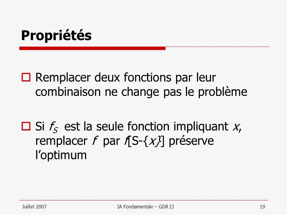 Juillet 2007IA Fondamentale – GDR I319 Propriétés Remplacer deux fonctions par leur combinaison ne change pas le problème Si f S est la seule fonction