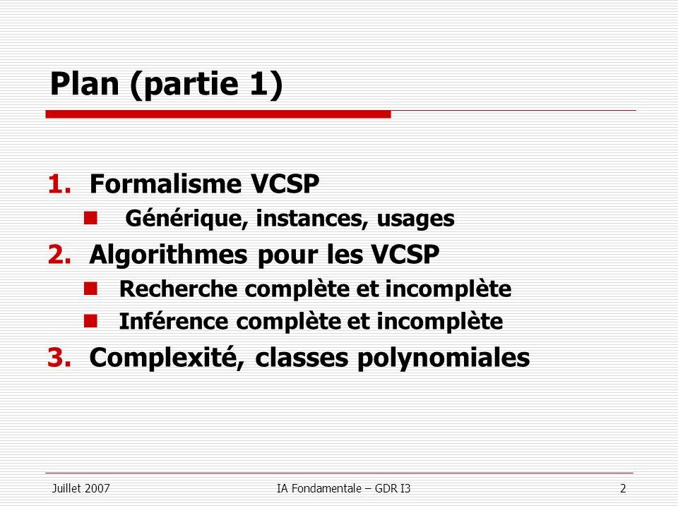 Juillet 2007IA Fondamentale – GDR I32 Plan (partie 1) 1.Formalisme VCSP Générique, instances, usages 2.Algorithmes pour les VCSP Recherche complète et