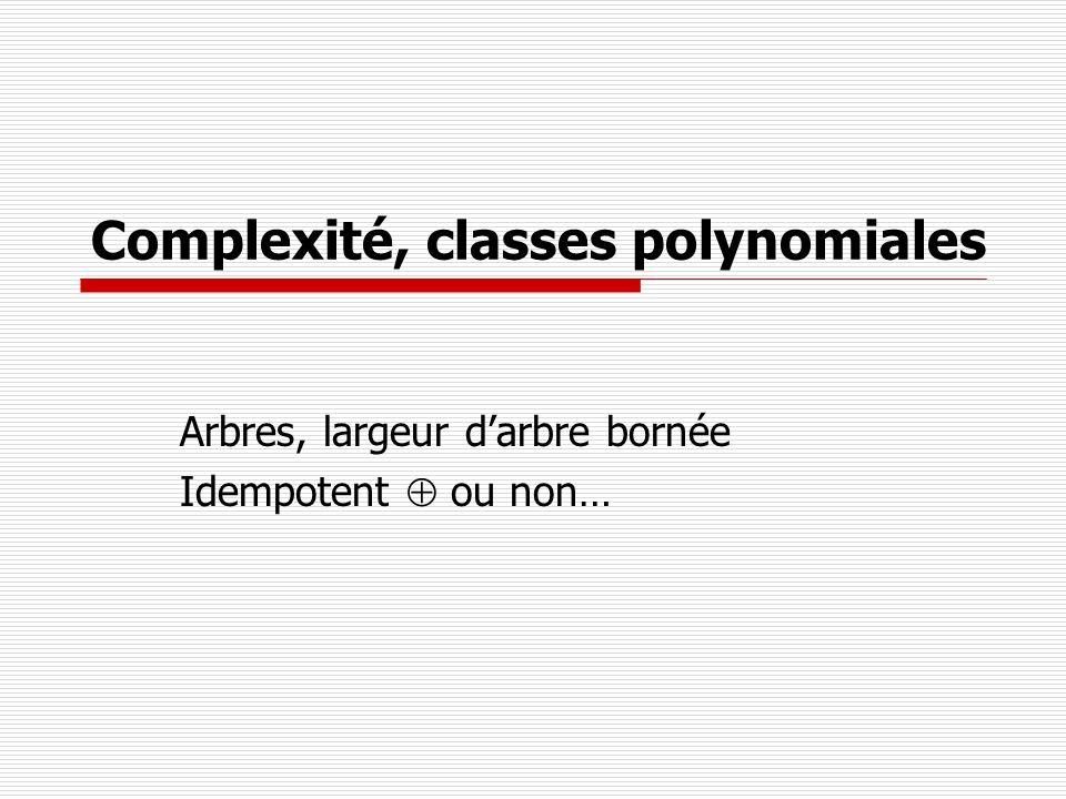 Complexité, classes polynomiales Arbres, largeur darbre bornée Idempotent ou non…