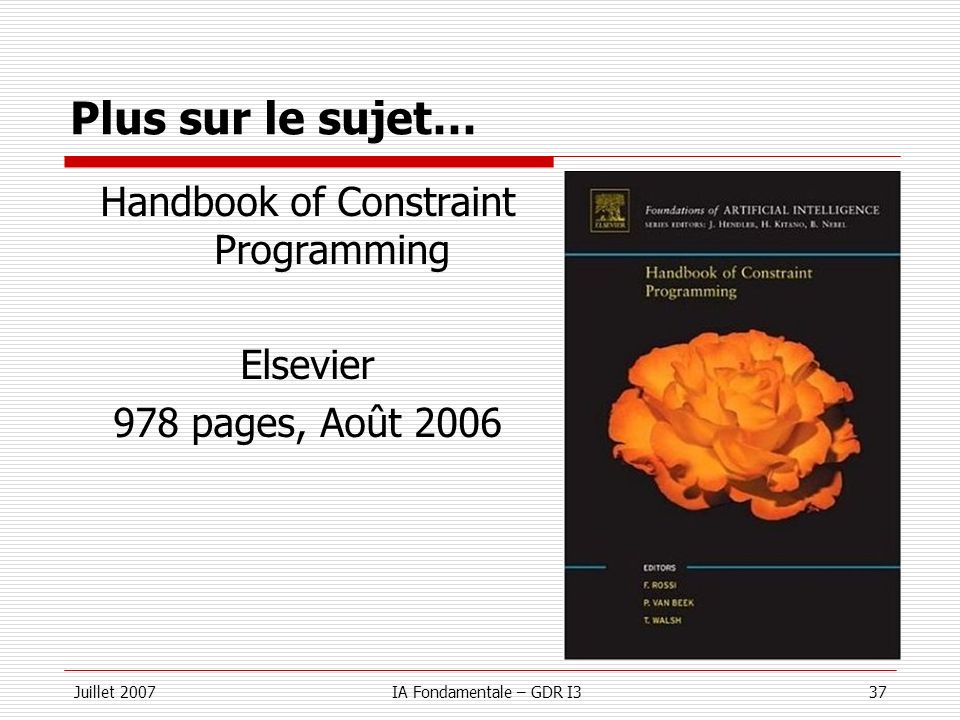 Juillet 2007IA Fondamentale – GDR I337 Plus sur le sujet… Handbook of Constraint Programming Elsevier 978 pages, Août 2006