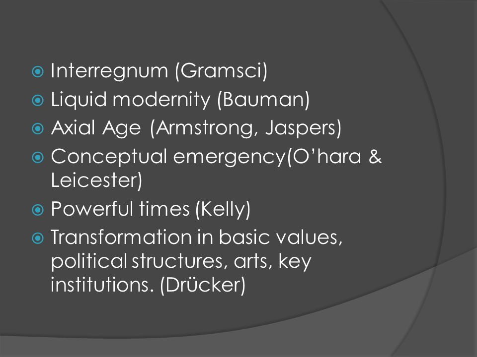 Interregnum (Gramsci) Liquid modernity (Bauman) Axial Age (Armstrong, Jaspers) Conceptual emergency(Ohara & Leicester) Powerful times (Kelly) Transformation in basic values, political structures, arts, key institutions.