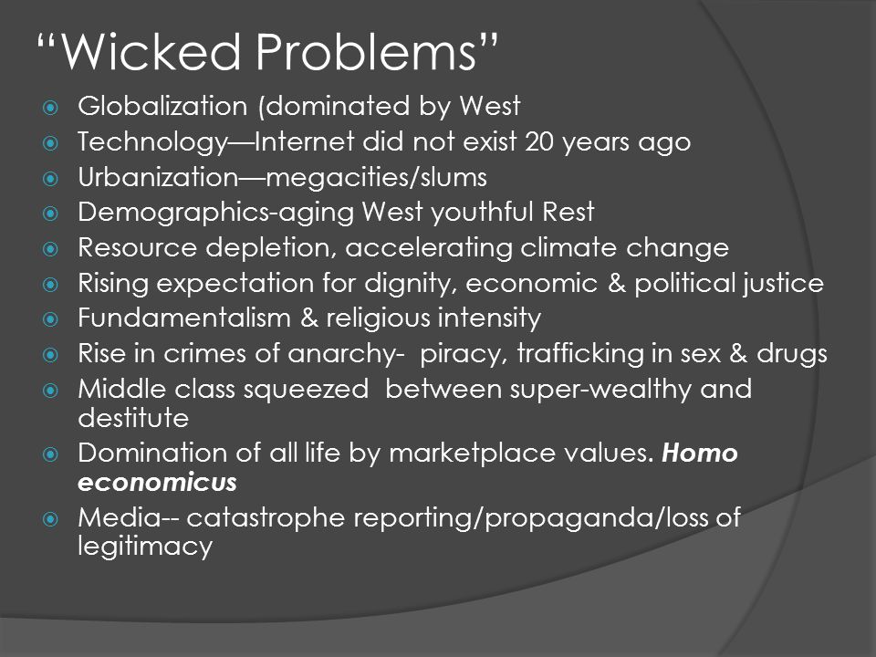 Wicked Problems Globalization (dominated by West TechnologyInternet did not exist 20 years ago Urbanizationmegacities/slums Demographics-aging West youthful Rest Resource depletion, accelerating climate change Rising expectation for dignity, economic & political justice Fundamentalism & religious intensity Rise in crimes of anarchy- piracy, trafficking in sex & drugs Middle class squeezed between super-wealthy and destitute Domination of all life by marketplace values.
