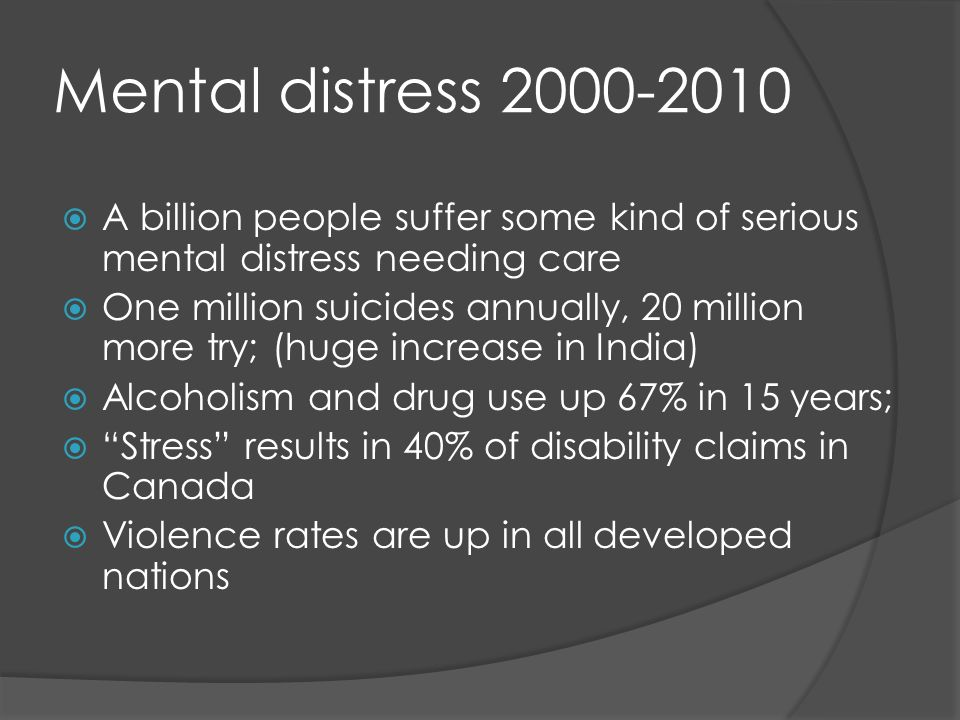 Mental distress 2000-2010 A billion people suffer some kind of serious mental distress needing care One million suicides annually, 20 million more try; (huge increase in India) Alcoholism and drug use up 67% in 15 years; Stress results in 40% of disability claims in Canada Violence rates are up in all developed nations