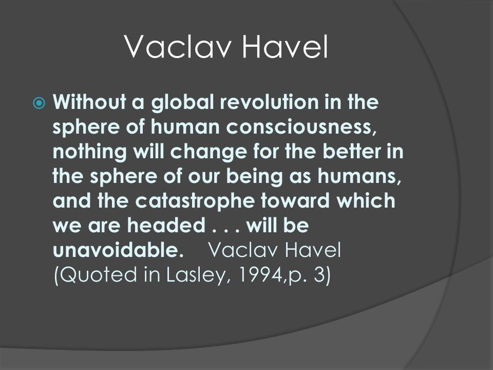 Vaclav Havel Sans une révolution mondiale dans le domaine de la conscience humaine, rien ne va changer pour le mieux dans le domaine de notre être en tant qu êtres humains, et la catastrophe vers laquelle nous nous dirigeons...