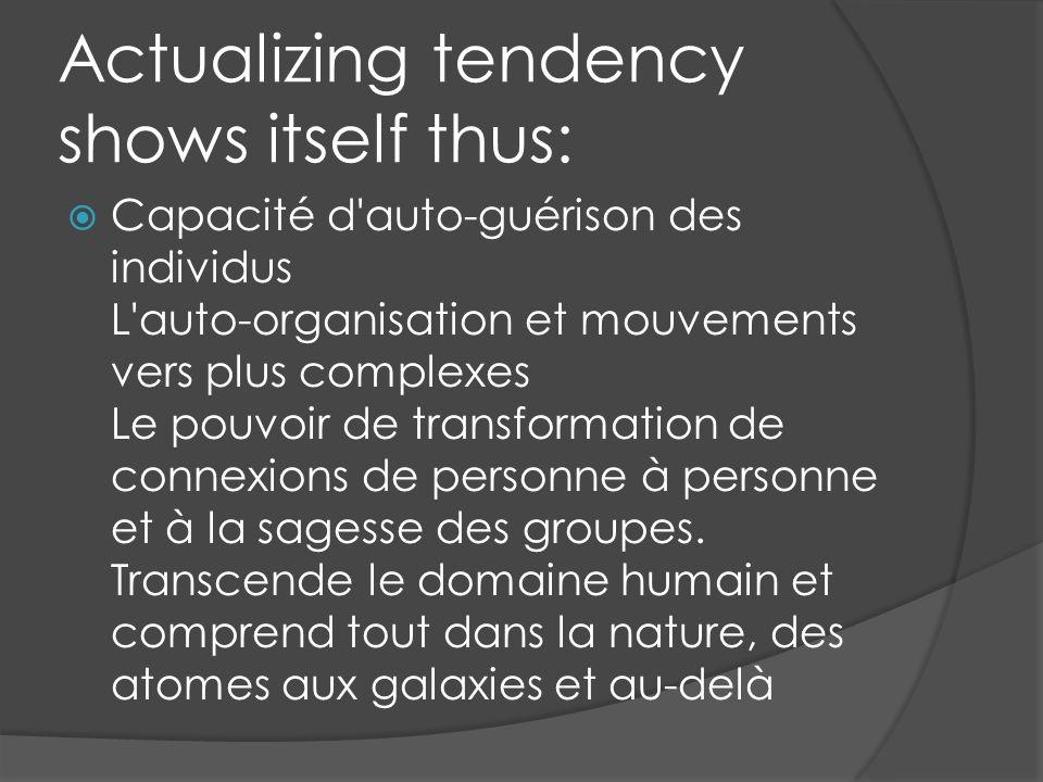 Actualizing tendency shows itself thus: Capacité d auto-guérison des individus L auto-organisation et mouvements vers plus complexes Le pouvoir de transformation de connexions de personne à personne et à la sagesse des groupes.