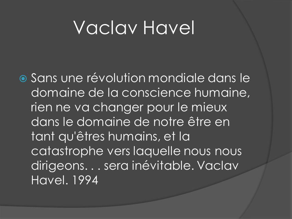 Vaclav Havel Sans une révolution mondiale dans le domaine de la conscience humaine, rien ne va changer pour le mieux dans le domaine de notre être en
