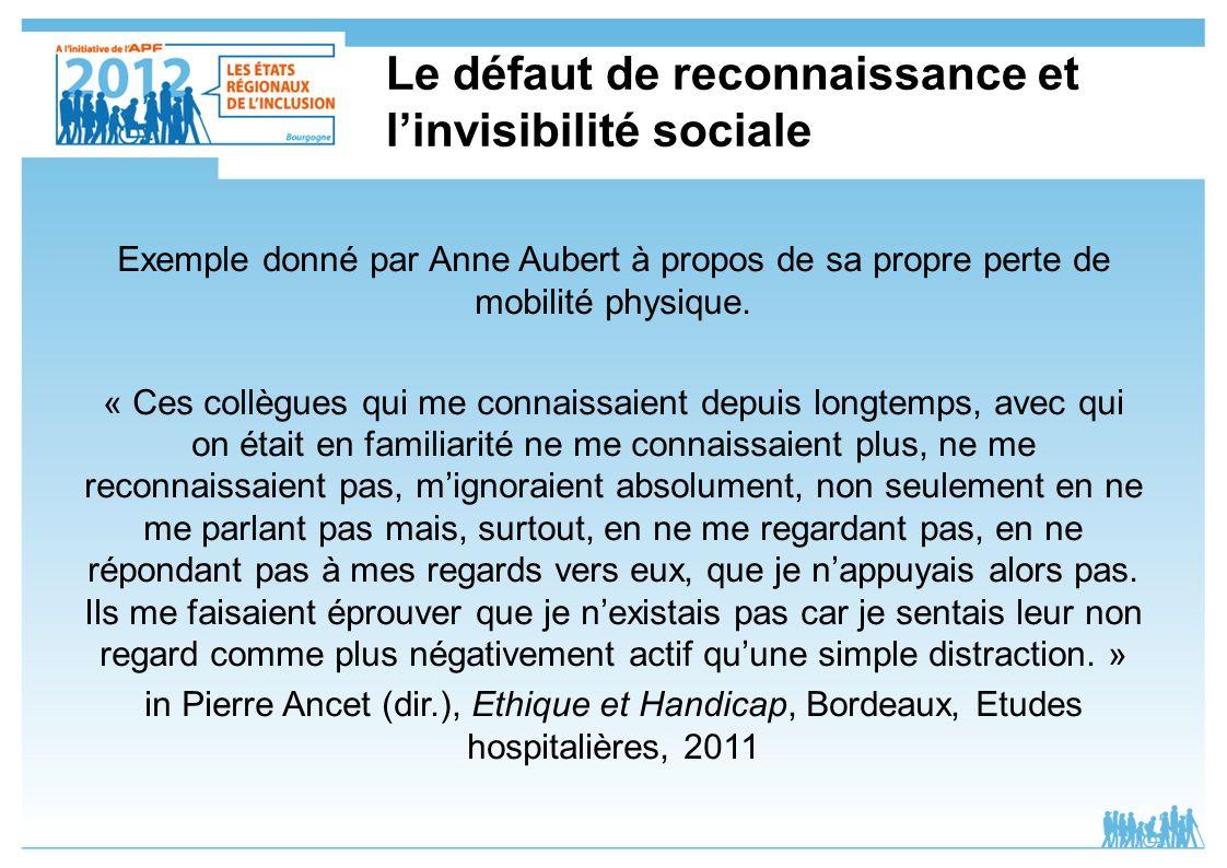 Le défaut de reconnaissance et linvisibilité sociale Exemple donné par Anne Aubert à propos de sa propre perte de mobilité physique. « Ces collègues q