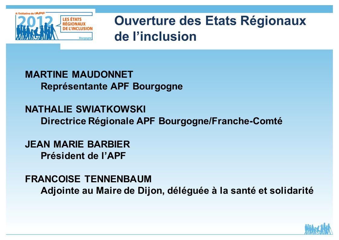 Ouverture des Etats Régionaux de linclusion MARTINE MAUDONNET Représentante APF Bourgogne NATHALIE SWIATKOWSKI Directrice Régionale APF Bourgogne/Fran