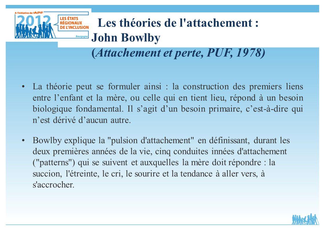 Les théories de l'attachement : John Bowlby (Attachement et perte, PUF, 1978) La théorie peut se formuler ainsi : la construction des premiers liens e