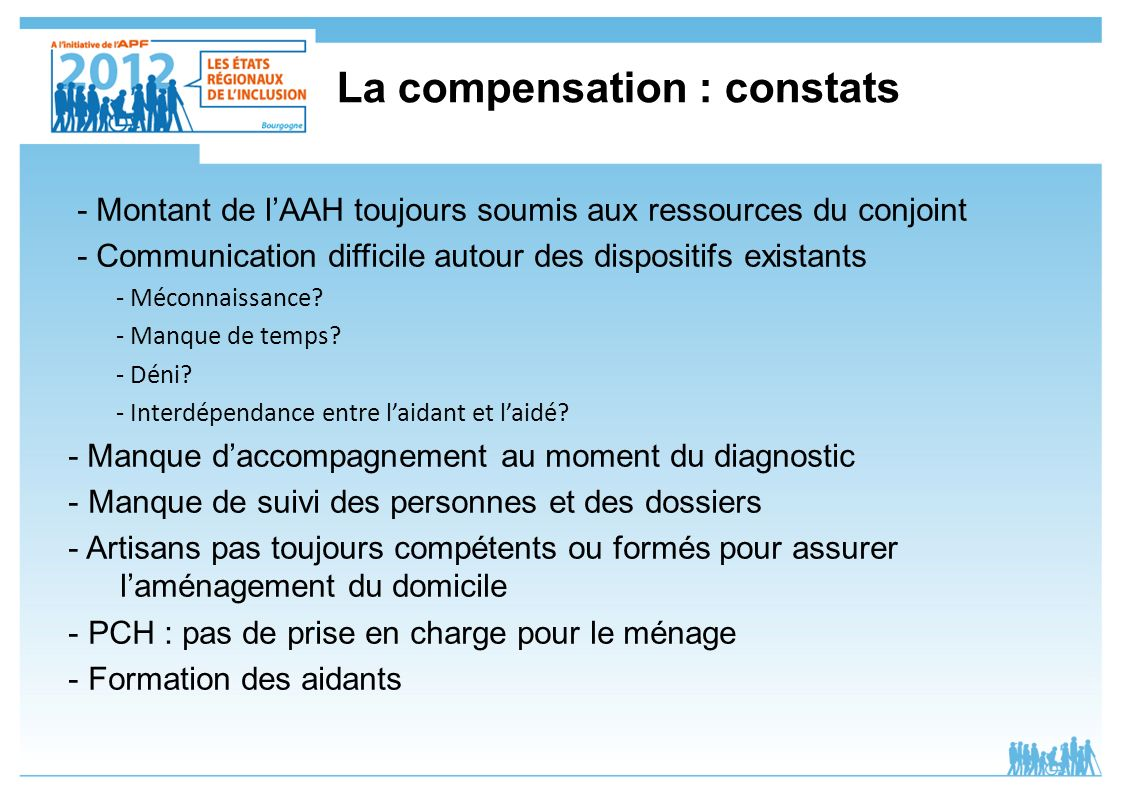 La compensation : constats - Montant de lAAH toujours soumis aux ressources du conjoint - Communication difficile autour des dispositifs existants - M