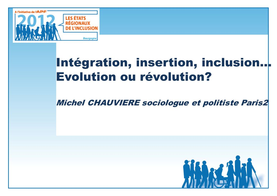 Intégration, insertion, inclusion… Evolution ou révolution? Michel CHAUVIERE sociologue et politiste Paris2