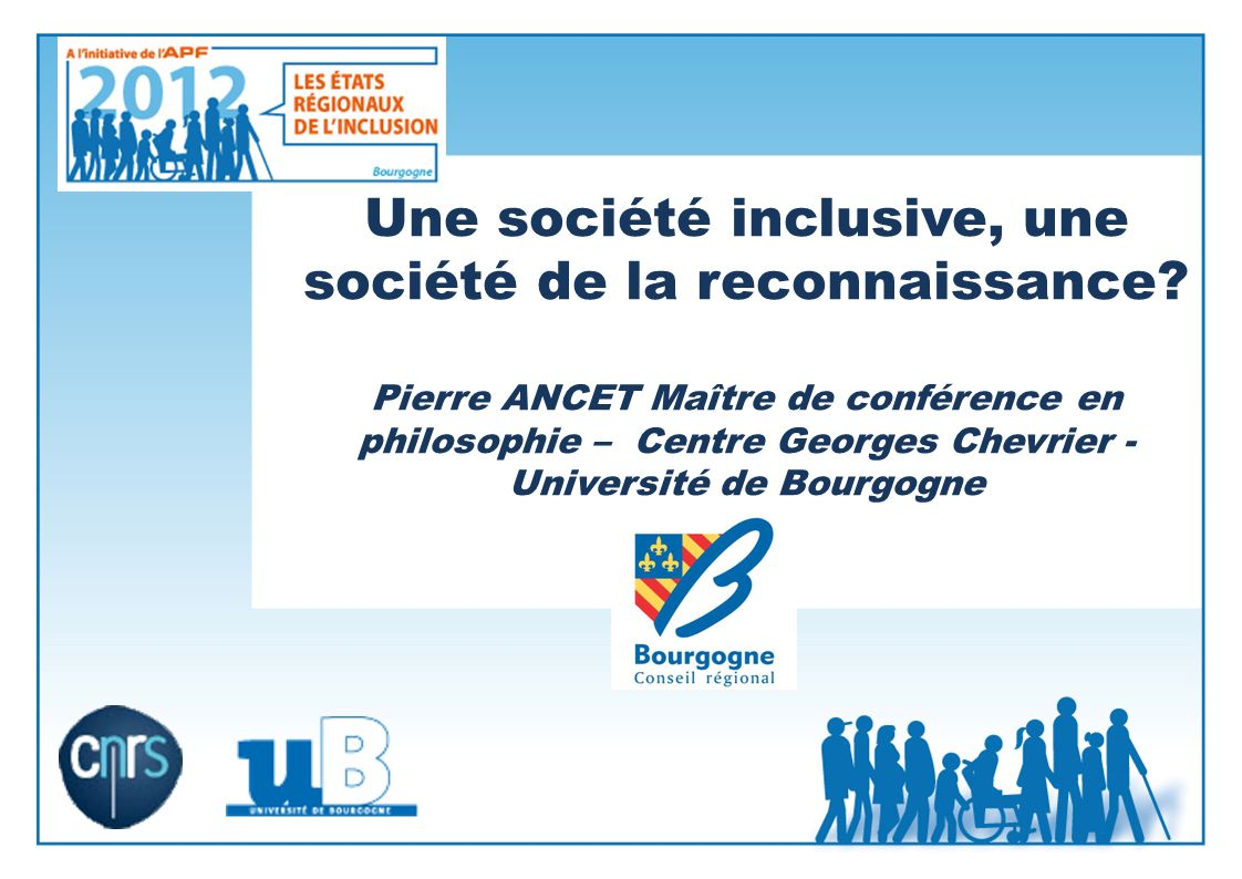 Une société inclusive, une société de la reconnaissance? Pierre ANCET Maître de conférence en philosophie – Centre Georges Chevrier - Université de Bo