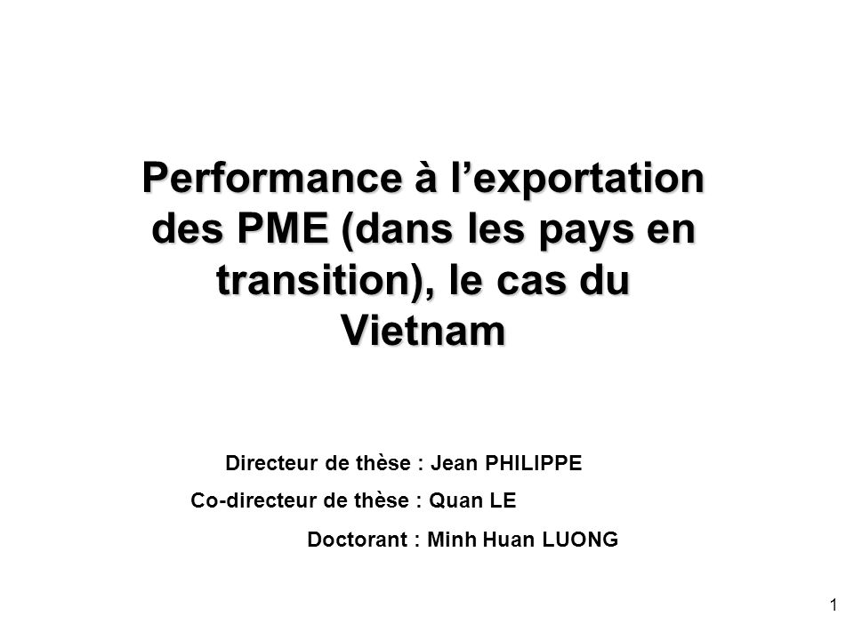 1 Performance à lexportation des PME (dans les pays en transition), le cas du Vietnam Doctorant : Minh Huan LUONG Directeur de thèse : Jean PHILIPPE C