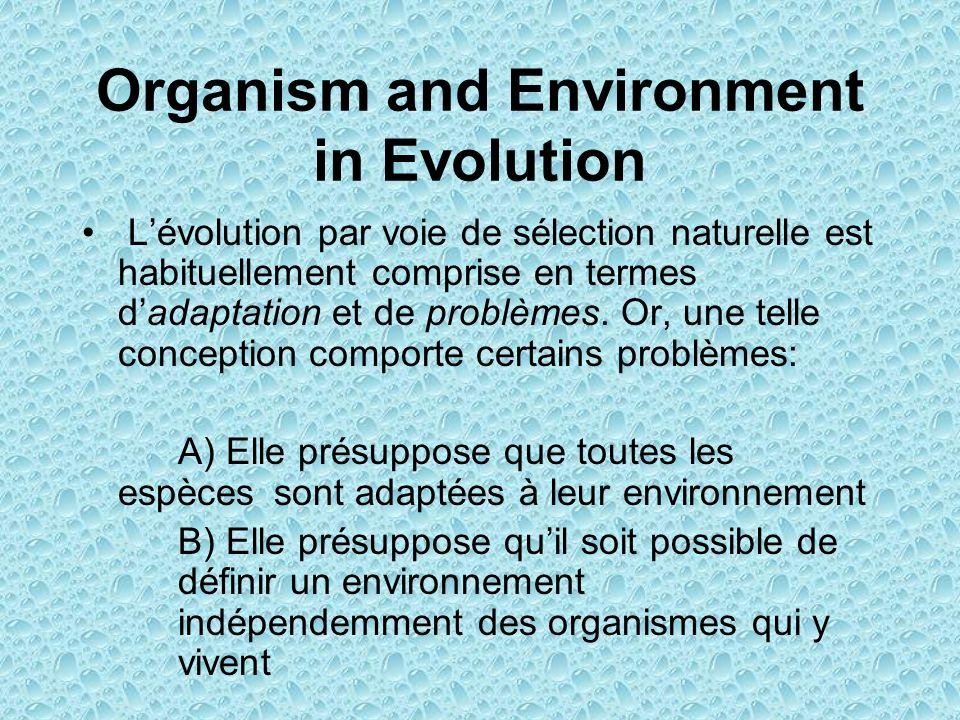Organism and Environment in Evolution Lévolution par voie de sélection naturelle est habituellement comprise en termes dadaptation et de problèmes. Or