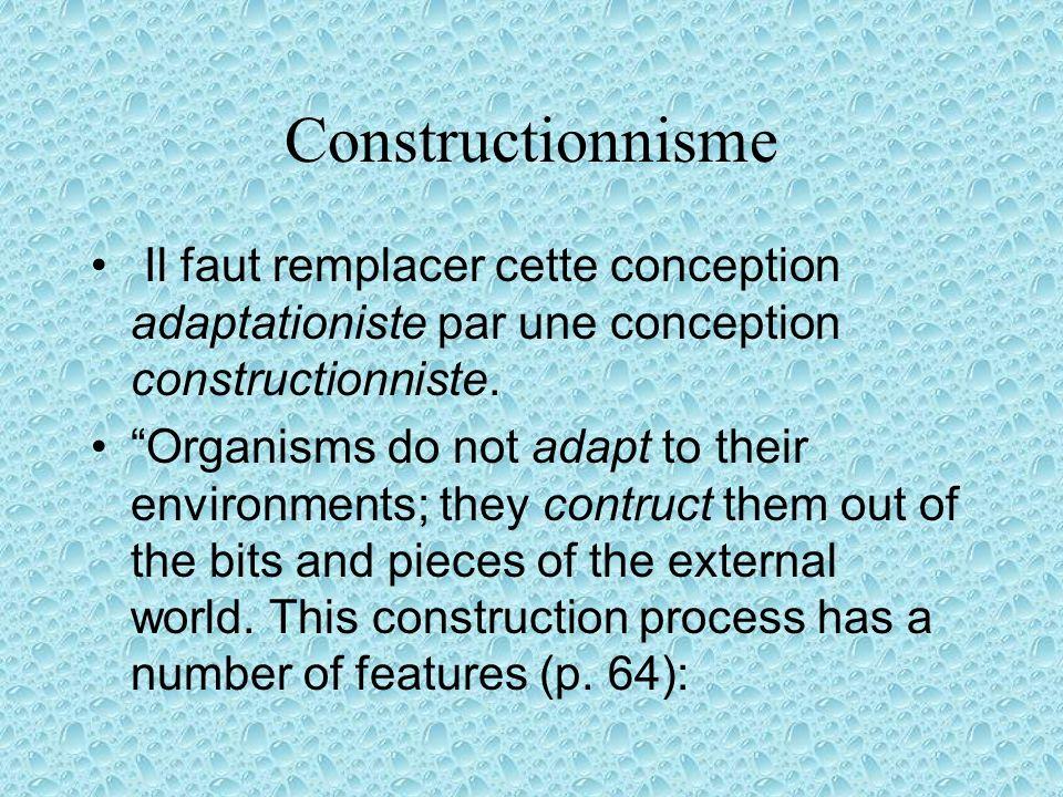 Constructionnisme Il faut remplacer cette conception adaptationiste par une conception constructionniste. Organisms do not adapt to their environments