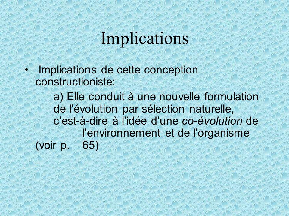 Implications Implications de cette conception constructioniste: a) Elle conduit à une nouvelle formulation de lévolution par sélection naturelle, cest-à-dire à lidée dune co-évolution de lenvironnement et de lorganisme (voir p.