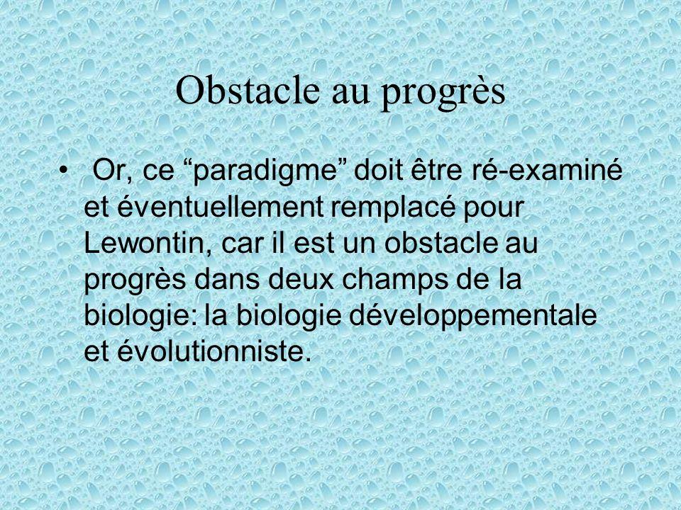 Obstacle au progrès Or, ce paradigme doit être ré-examiné et éventuellement remplacé pour Lewontin, car il est un obstacle au progrès dans deux champs