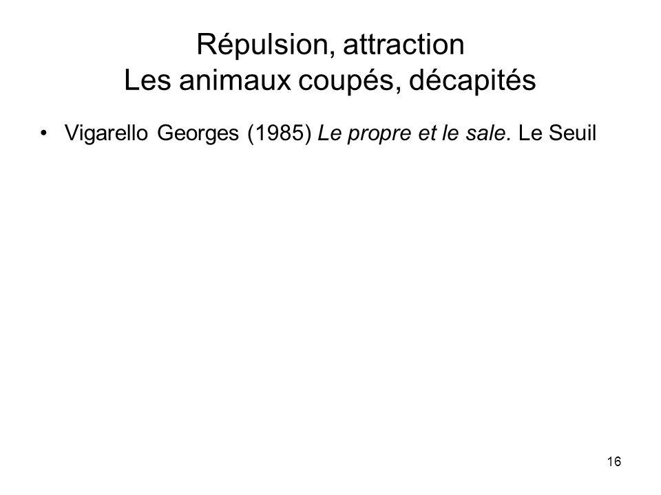 16 Répulsion, attraction Les animaux coupés, décapités Vigarello Georges (1985) Le propre et le sale. Le Seuil